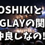 YOSHIKIとGLAYの関係|RAINをライブで演奏しない理由!